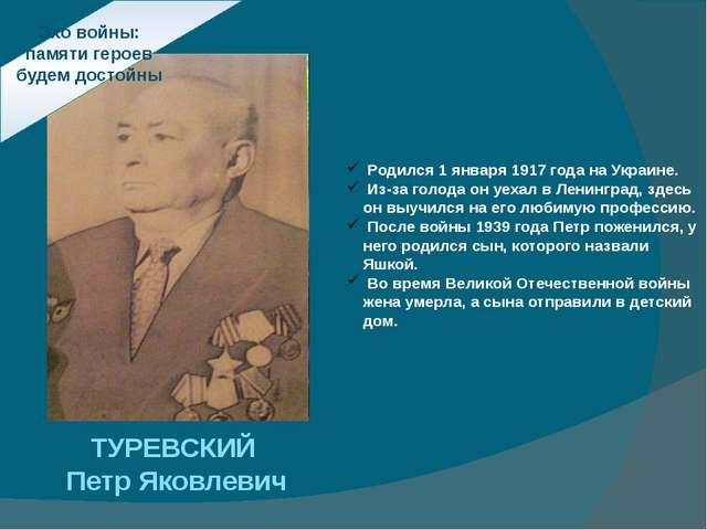 Эхо войны: памяти героев будем достойны ТУРЕВСКИЙ ПетрЯковлевич Родился 1 я...
