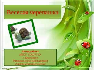 Веселая черепашка Автор работы: МБОУ СОШ № 93 г. Красноярск Романова Елена Вл