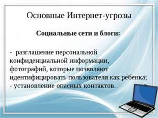Основные Интернет-угрозы Социальные сети и блоги: - разглашение персональной