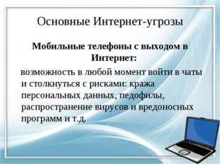 Основные Интернет-угрозы Мобильные телефоны с выходом в Интернет: возможность