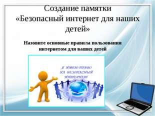 Создание памятки «Безопасный интернет для наших детей» Назовите основные прав