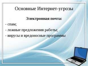 Основные Интернет-угрозы Электронная почта: - спам; - ложные предложения рабо