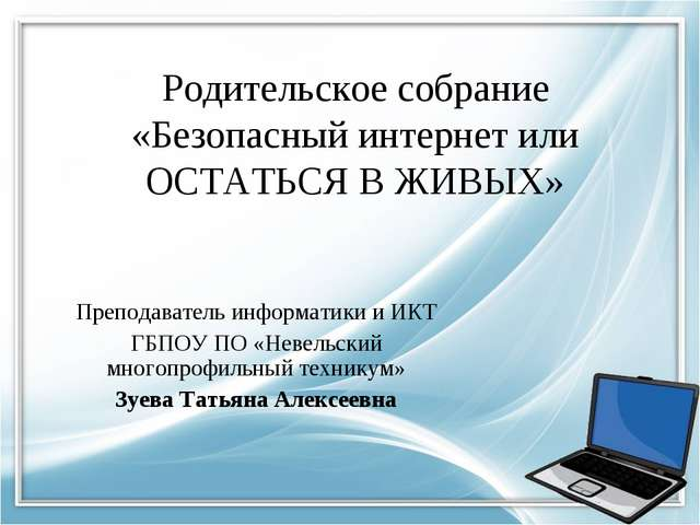 Родительское собрание «Безопасный интернет или ОСТАТЬСЯ В ЖИВЫХ» Преподавател...