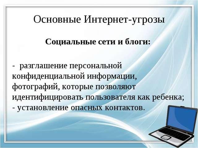 Основные Интернет-угрозы Социальные сети и блоги: - разглашение персональной...