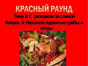 Тема 3: С рюкзаком за спиной Вопрос 4: Назовите ядовитые грибы и ягоды