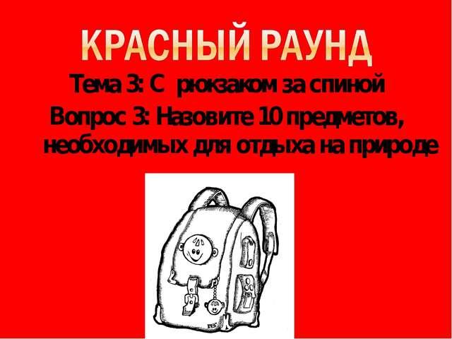 Тема 3: С рюкзаком за спиной Вопрос 3: Назовите 10 предметов, необходимых для...