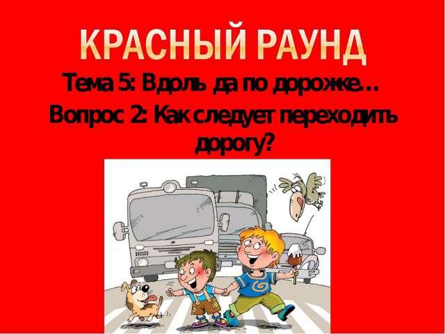 Тема 5: Вдоль да по дорожке… Вопрос 2: Как следует переходить дорогу?