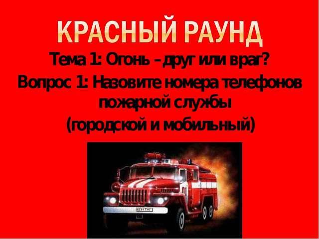 Тема 1: Огонь –друг или враг? Вопрос 1: Назовите номера телефонов пожарной сл...