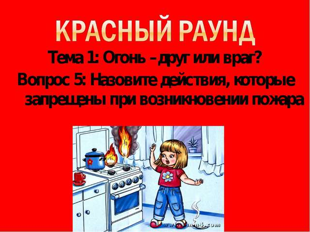 Тема 1: Огонь –друг или враг? Вопрос 5: Назовите действия, которые запрещены...