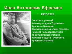 Иван Антонович Ефремов 1907-1972 Писатель, ученый Кавалер ордена Трудового Кр