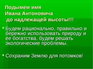 Подымем имя Ивана Антоновича до надлежащей высоты!!! Будем рационально, прави