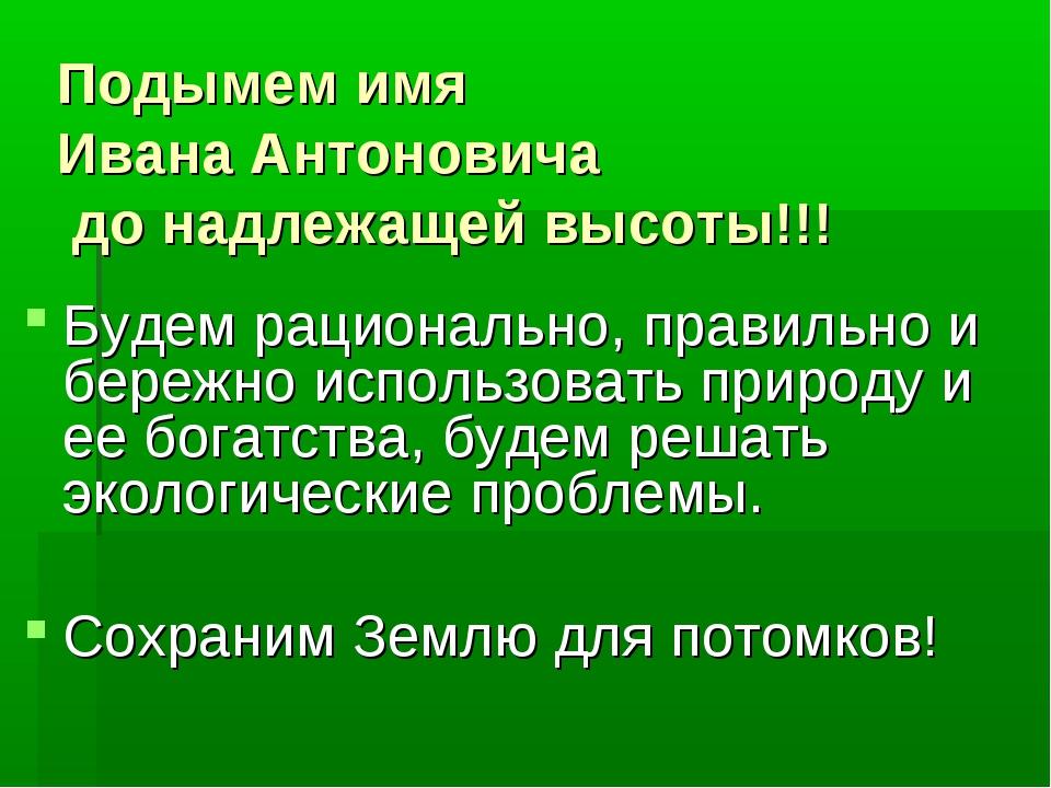 Подымем имя Ивана Антоновича до надлежащей высоты!!! Будем рационально, прави...
