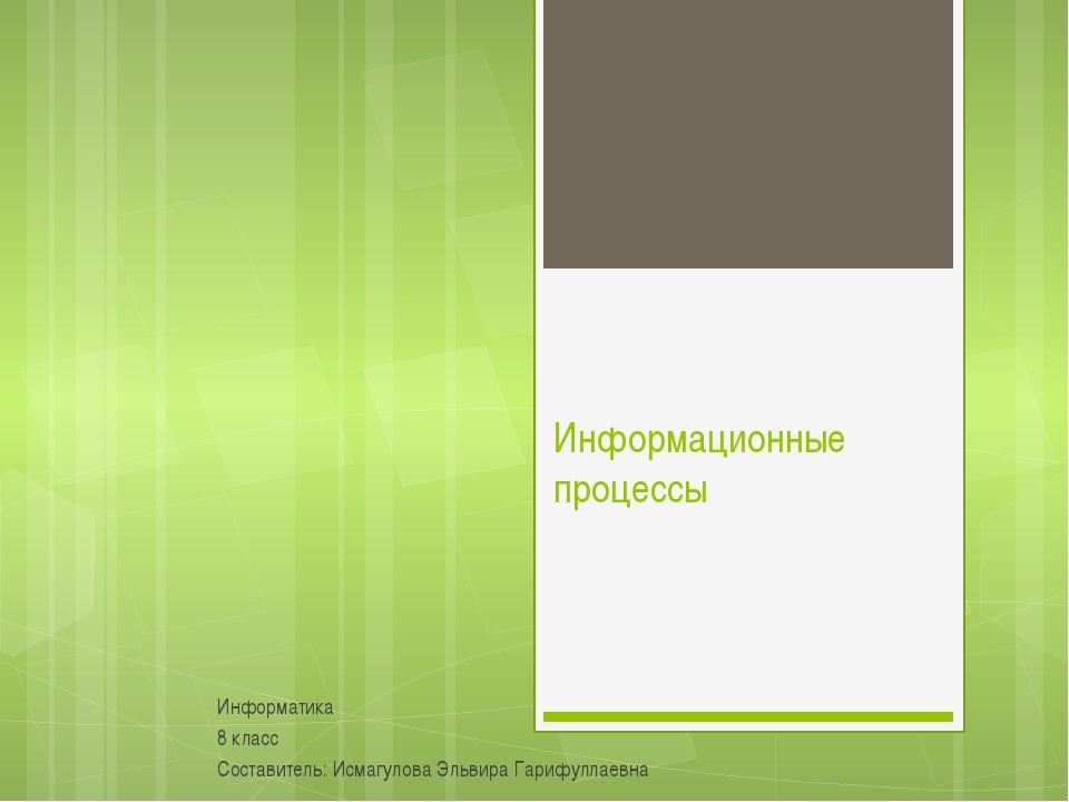 Информационные процессы Информатика 8 класс Составитель: Исмагулова Эльвира Г...