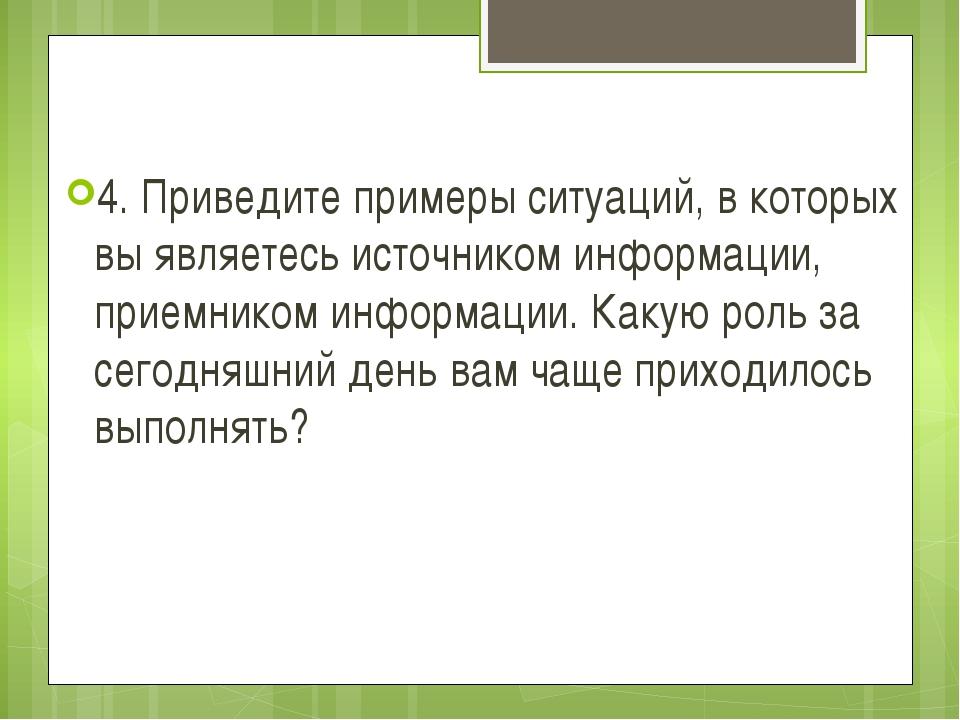 4. Приведите примеры ситуаций, в которых вы являетесь источником информации,...