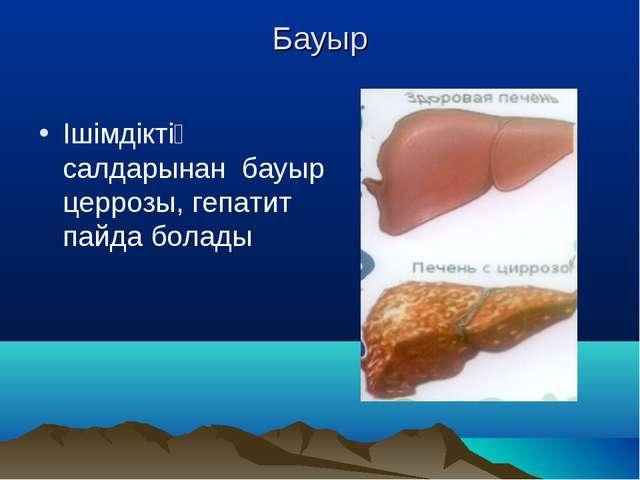 Бауыр Ішімдіктің салдарынан бауыр церрозы, гепатит пайда болады