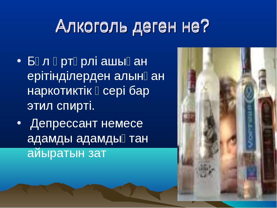 Алкоголь деген не? Бұл әртүрлі ашыған ерітінділерден алынған наркотиктік әсе...