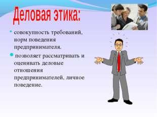 совокупность требований, норм поведения предпринимателя. позволяет рассматрив