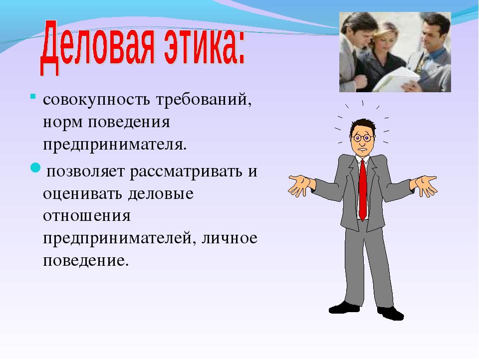 совокупность требований, норм поведения предпринимателя. позволяет рассматрив...