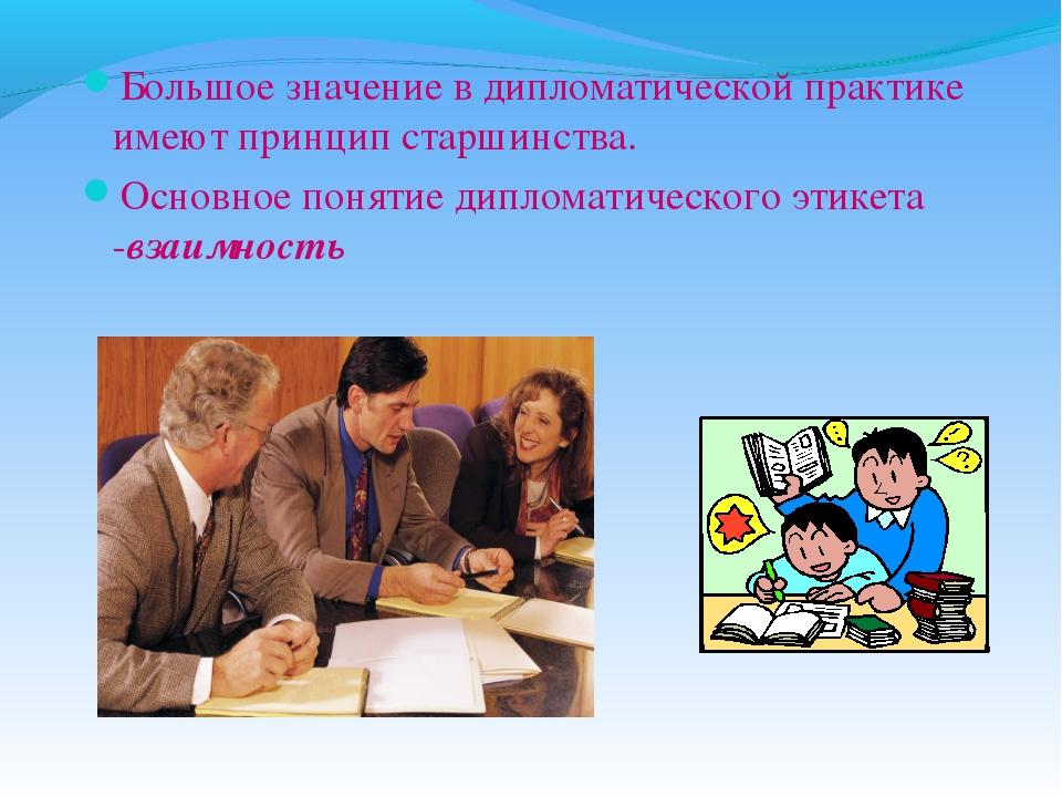 Большое значение в дипломатической практике имеют принцип старшинства. Основн...