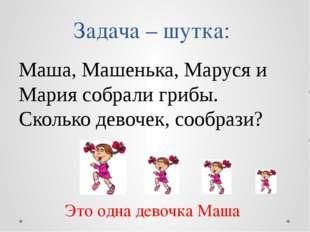 Задача – шутка: Маша, Машенька, Маруся и Мария собрали грибы. Сколько девочек
