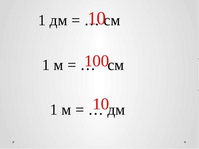 1 дм = … см 1 м = … см 1 м = … дм 10 100 10