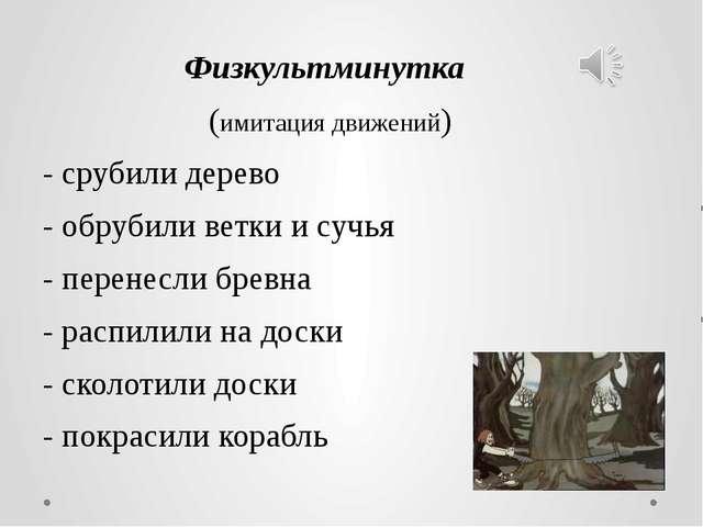 Физкультминутка (имитация движений) - срубили дерево - обрубили ветки и сучь...