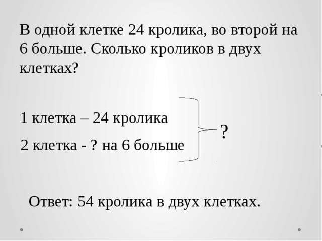 В одной клетке 24 кролика, во второй на 6 больше. Сколько кроликов в двух кле...