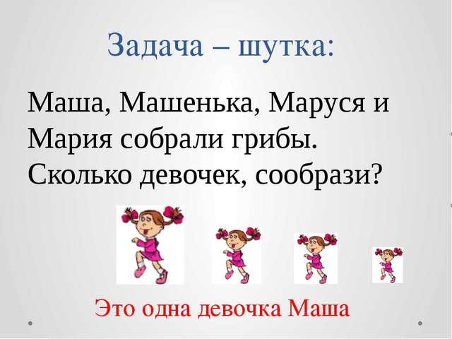 Задача – шутка: Маша, Машенька, Маруся и Мария собрали грибы. Сколько девочек...