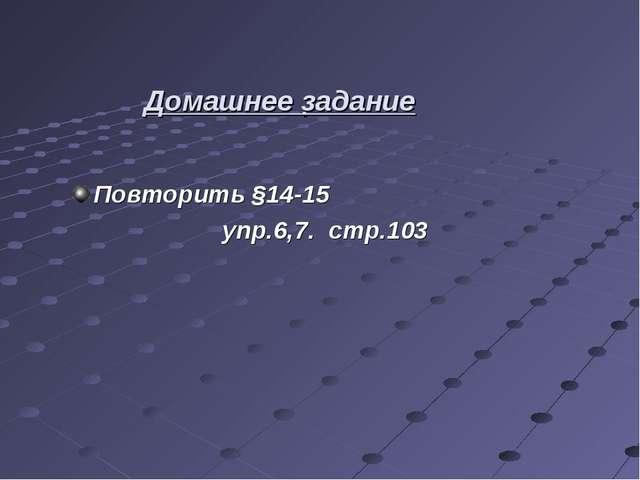 . Повторить §14-15 упр.6,7. стр.103 Домашнее задание