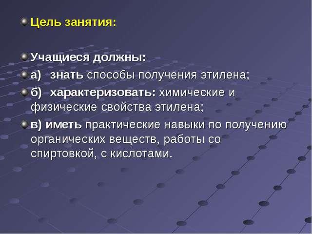 Цель занятия: Учащиеся должны: а)знать способы получения этилена; б)характе...