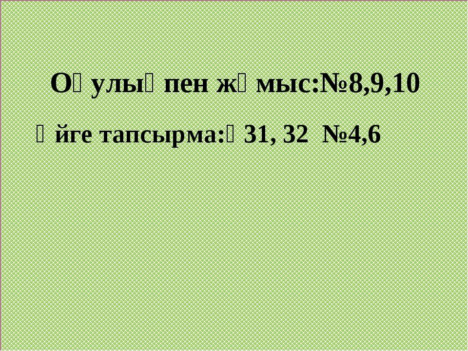 Оқулықпен жұмыс:№8,9,10 Үйге тапсырма:₰31, 32 №4,6
