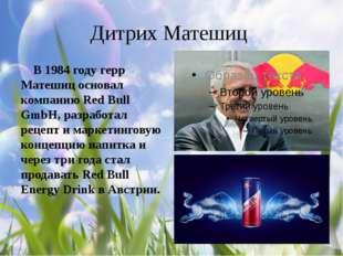Дитрих Матешиц В 1984 году герр Матешиц основал компанию Red Bull GmbH, разра
