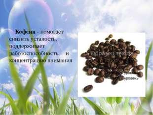 Кофеин - помогает снизить усталость, поддерживает работоспособность и концен