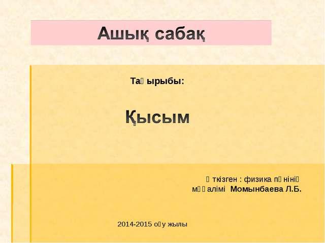 Тақырыбы: Өткізген : физика пәнінің мұғалімі Момынбаева Л.Б. 2014-2015 оқу жылы