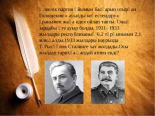 Өлкелік партия ұйымын басқарып отырған Голощекин « ауылды кеңестендіру» ұраны