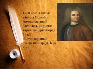 1738 жылы тамыз айында Орынбор комиссиясының басшысы, көрнекті тарихшы Орынбо