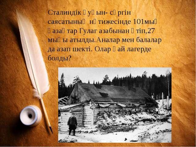 Сталиндік қуғын- сүргін саясатының нәтижесінде 101мың қазақтар Гулаг азабынан...