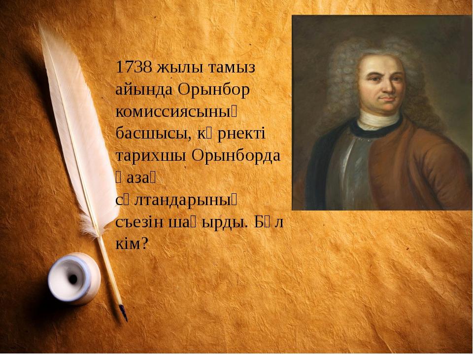 1738 жылы тамыз айында Орынбор комиссиясының басшысы, көрнекті тарихшы Орынбо...