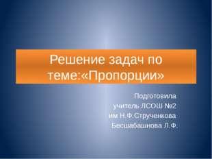 Решение задач по теме:«Пропорции» Подготовила учитель ЛСОШ №2 им Н.Ф.Струченк