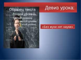 Девиз урока: «Без муки нет науки»