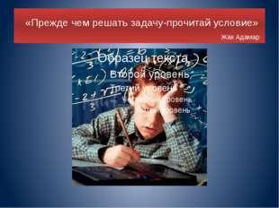 «Прежде чем решать задачу-прочитай условие» Жак Адамар