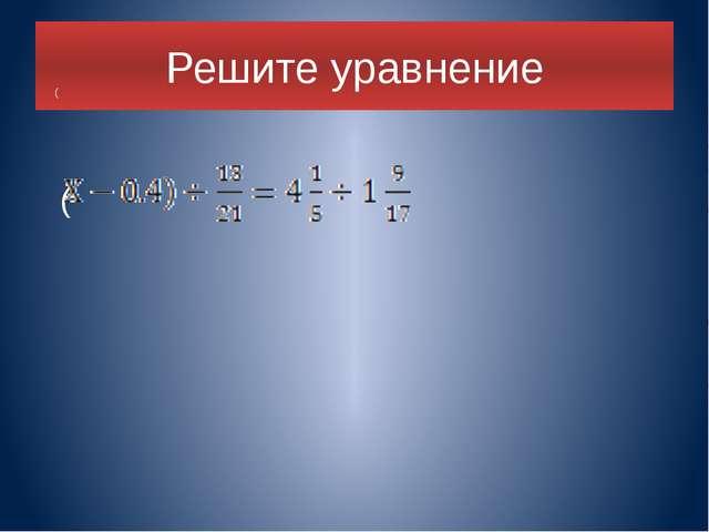 Решите уравнение ( ( .