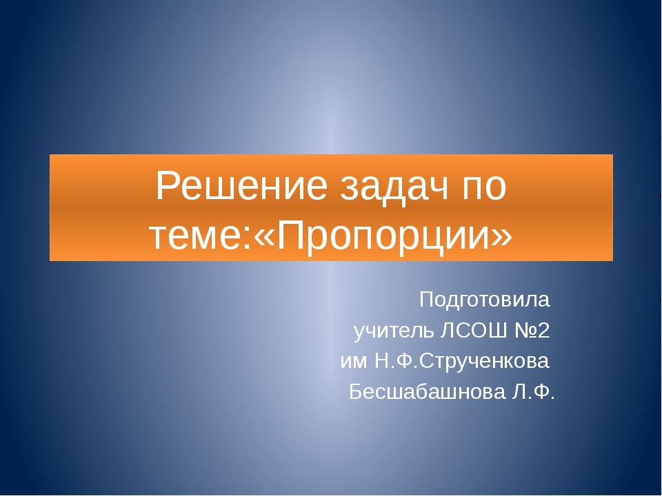 Решение задач по теме:«Пропорции» Подготовила учитель ЛСОШ №2 им Н.Ф.Струченк...