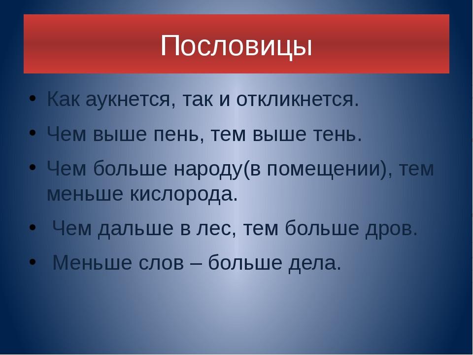 Пословицы Как аукнется, так и откликнется. Чем выше пень, тем выше тень. Чем...