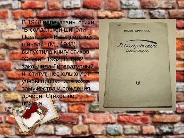 """В 1948 напечатаны стихи """"В солдатской шинели"""". После сб. """"В солдатской шинели..."""