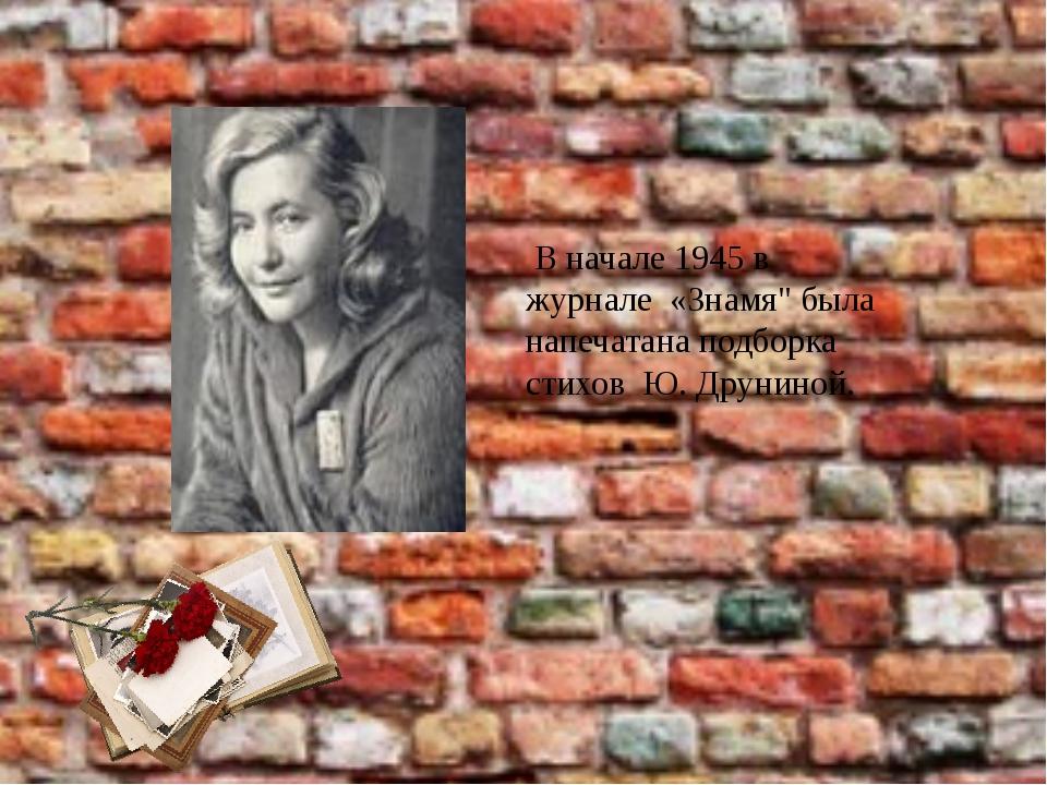 """В начале 1945 в журнале «Знамя"""" была напечатана подборка стихов Ю. Друниной."""