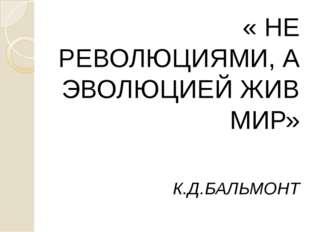 « НЕ РЕВОЛЮЦИЯМИ, А ЭВОЛЮЦИЕЙ ЖИВ МИР» « НЕ РЕВОЛЮЦИЯМИ, А ЭВОЛЮЦИЕЙ ЖИВ МИР
