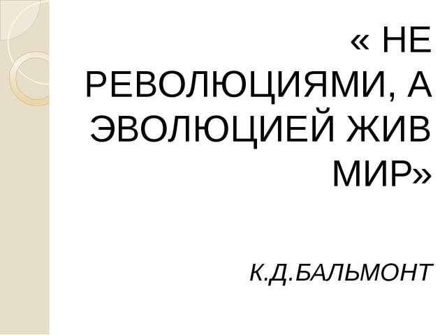 « НЕ РЕВОЛЮЦИЯМИ, А ЭВОЛЮЦИЕЙ ЖИВ МИР» « НЕ РЕВОЛЮЦИЯМИ, А ЭВОЛЮЦИЕЙ ЖИВ МИР...