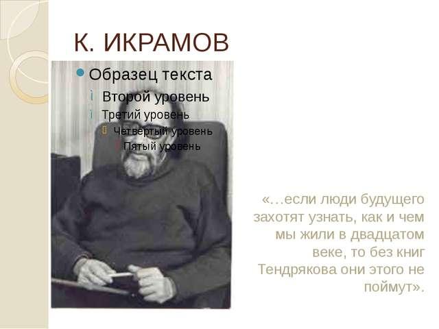 К. ИКРАМОВ «…если люди будущего захотят узнать, как и чем мы жили в двадцато...
