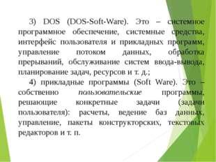 3) DOS (DOS-Soft-Ware). Это – системное программное обеспечение, системные ср